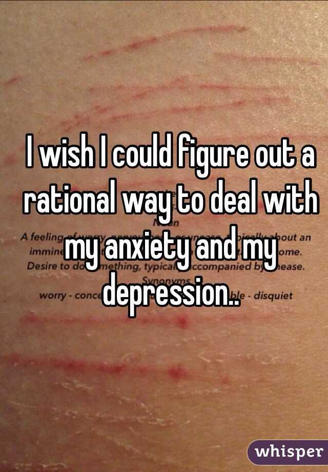 I wish I could figure out a rational way to deal with my anxiety and my depression..
