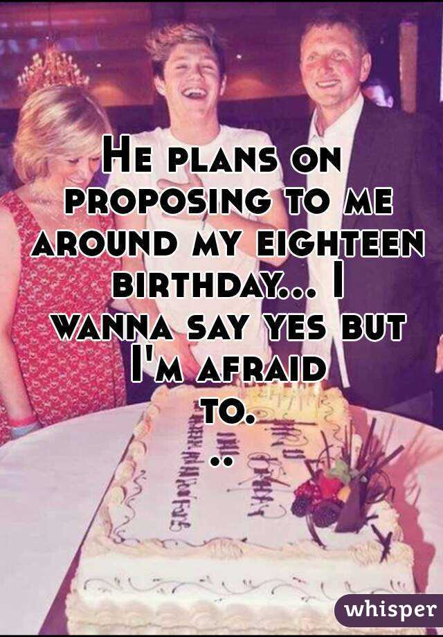 He plans on proposing to me around my eighteen birthday... I wanna say yes but I'm afraid to...