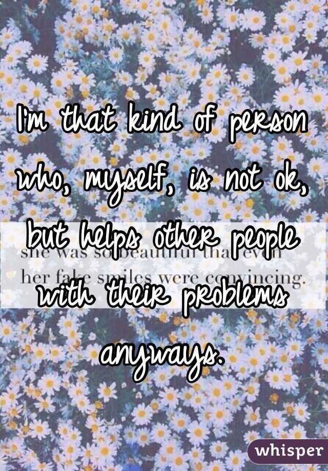 I'm that kind of person who, myself, is not ok, but helps other people with their problems anyways.