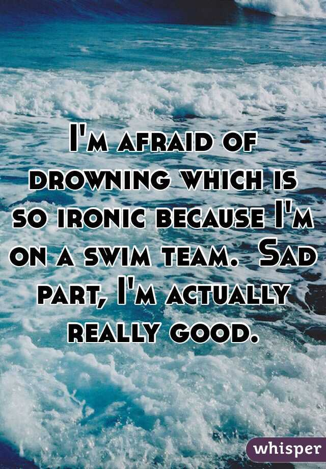 I'm afraid of drowning which is so ironic because I'm on a swim team.  Sad part, I'm actually really good.