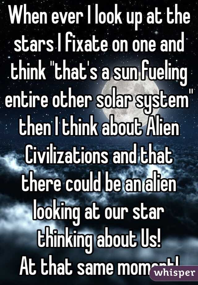 "When ever I look up at the stars I fixate on one and think ""that's a sun fueling entire other solar system"" then I think about Alien Civilizations and that there could be an alien looking at our star thinking about Us!  At that same moment!"