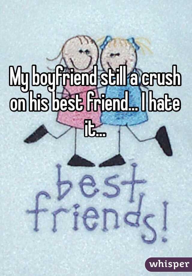 My boyfriend still a crush on his best friend... I hate it...