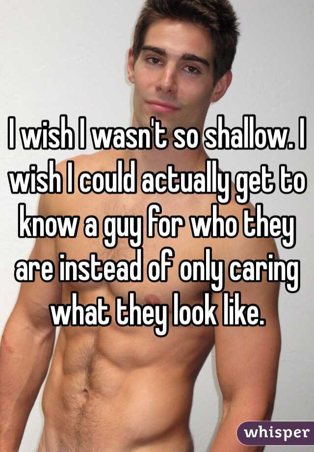 I wish I wasn't so shallow. I wish I could actually get to know a guy for who they are instead of only caring what they look like.
