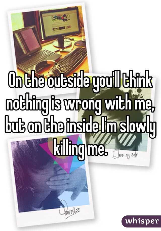 On the outside you'll think nothing is wrong with me, but on the inside I'm slowly killing me.