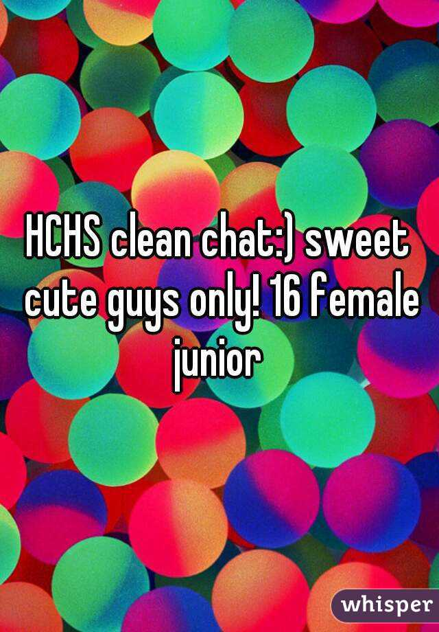 HCHS clean chat:) sweet cute guys only! 16 female junior