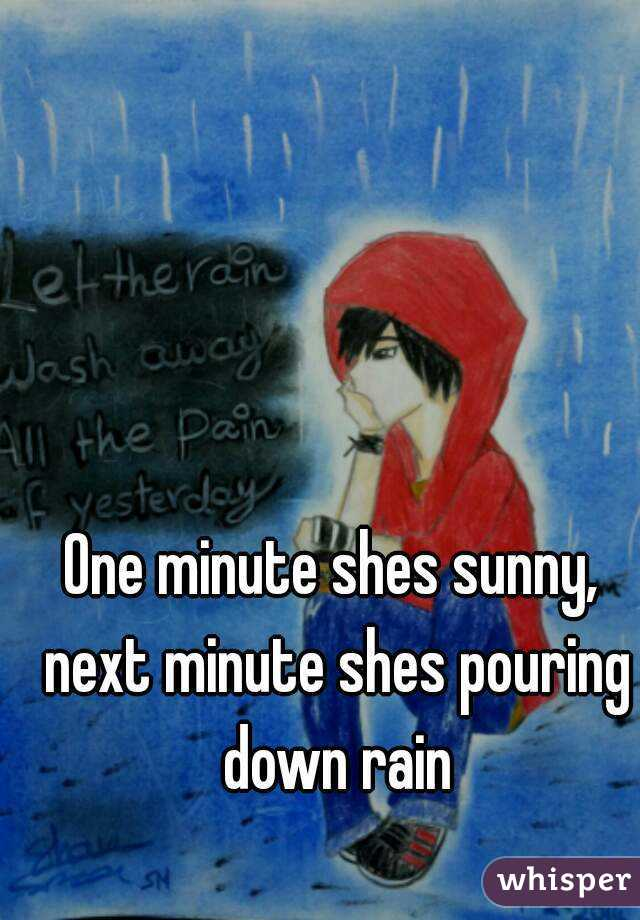 One minute shes sunny, next minute shes pouring down rain