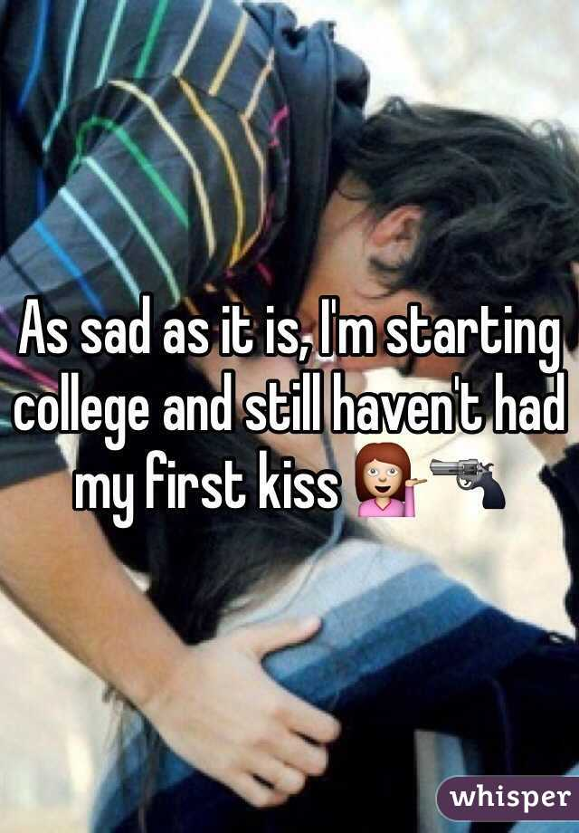 As sad as it is, I'm starting college and still haven't had my first kiss 💁🔫