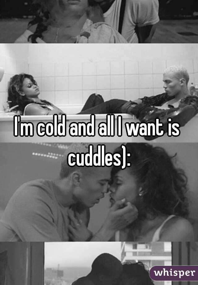 I'm cold and all I want is cuddles):