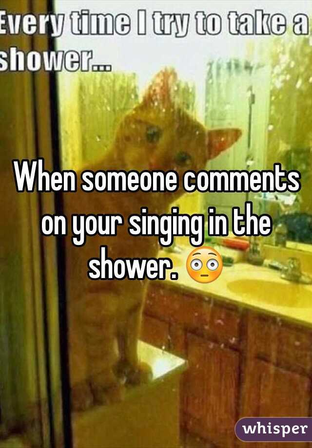 When someone comments on your singing in the shower. 😳