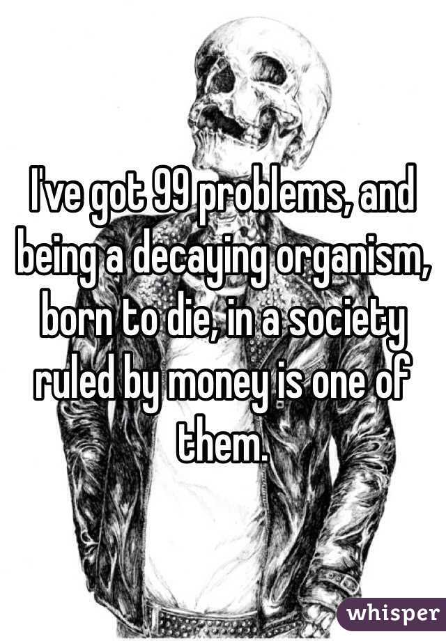 I've got 99 problems, and being a decaying organism, born to die, in a society ruled by money is one of them.