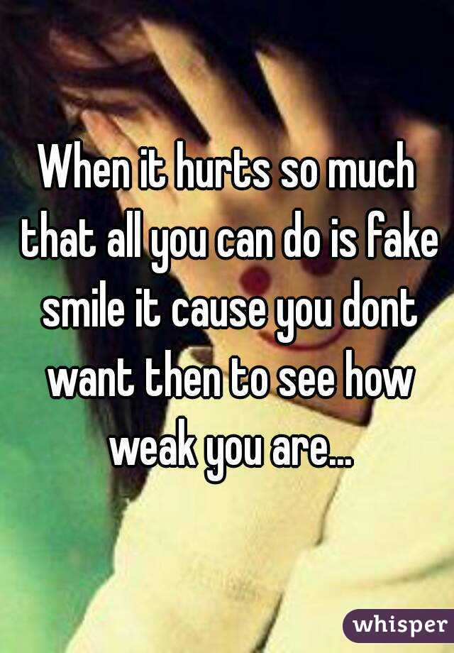When it hurts so much that all you can do is fake smile it cause you dont want then to see how weak you are...