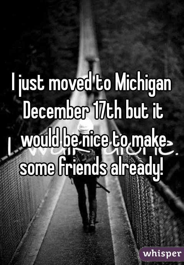 I just moved to Michigan December 17th but it would be nice to make some friends already!