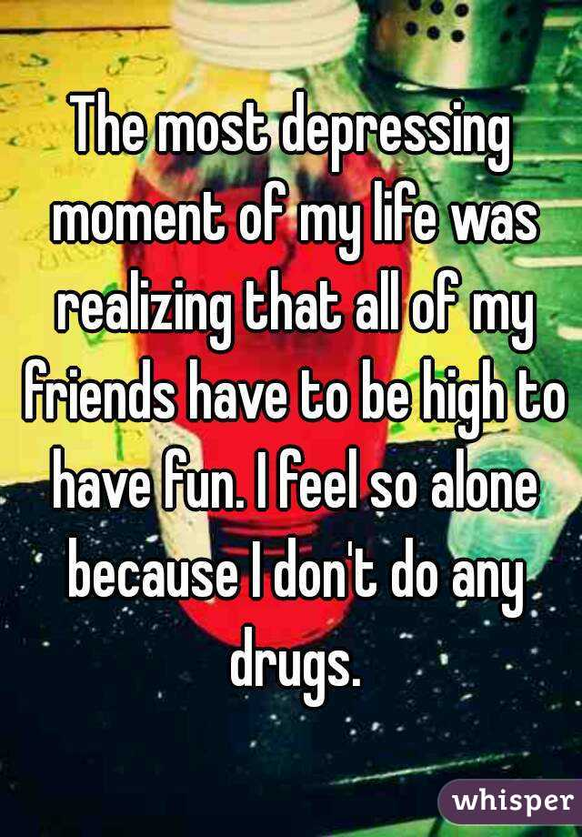 The most depressing moment of my life was realizing that all of my friends have to be high to have fun. I feel so alone because I don't do any drugs.