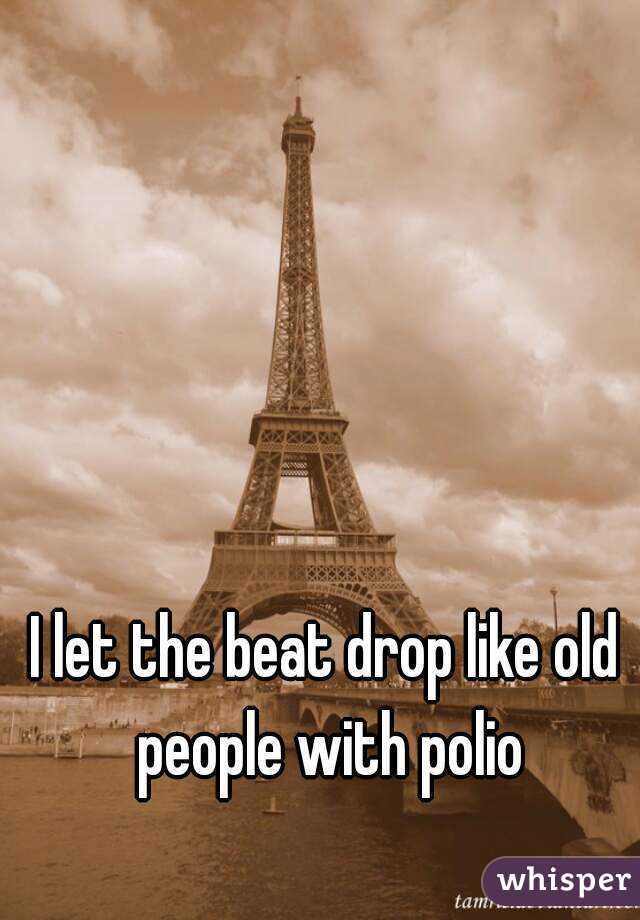 I let the beat drop like old people with polio