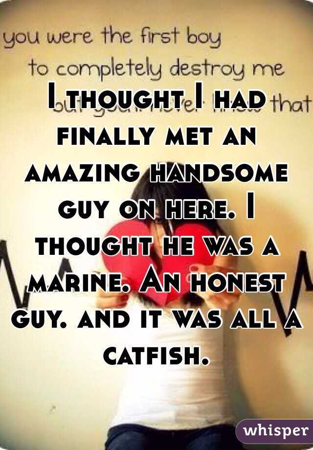 I thought I had finally met an amazing handsome guy on here. I thought he was a marine. An honest guy. and it was all a catfish.