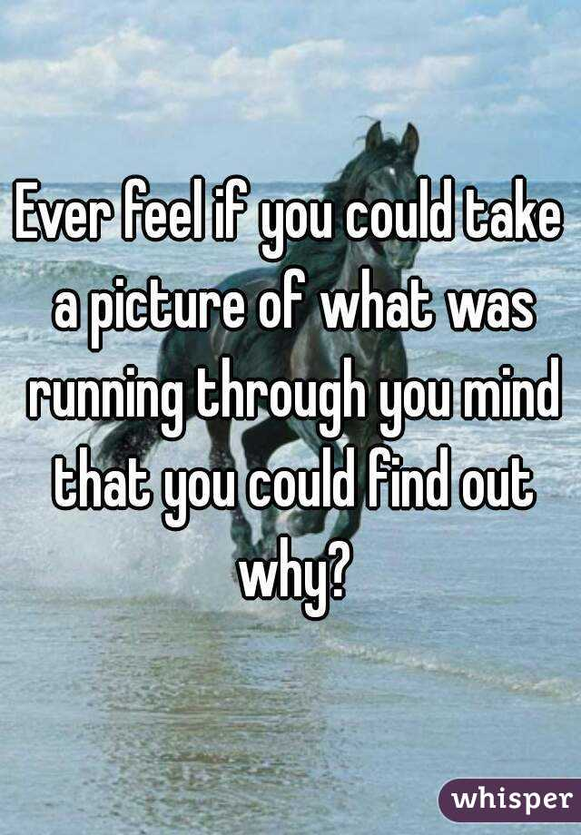Ever feel if you could take a picture of what was running through you mind that you could find out why?