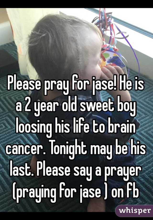 Please pray for jase! He is a 2 year old sweet boy loosing his life to brain cancer. Tonight may be his last. Please say a prayer (praying for jase ) on fb