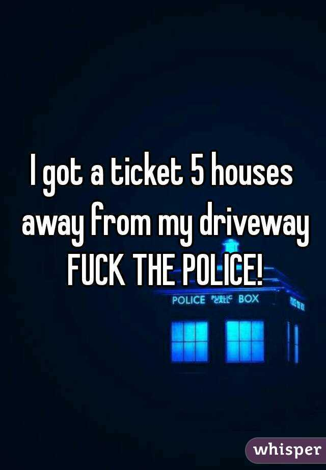 I got a ticket 5 houses away from my driveway FUCK THE POLICE!