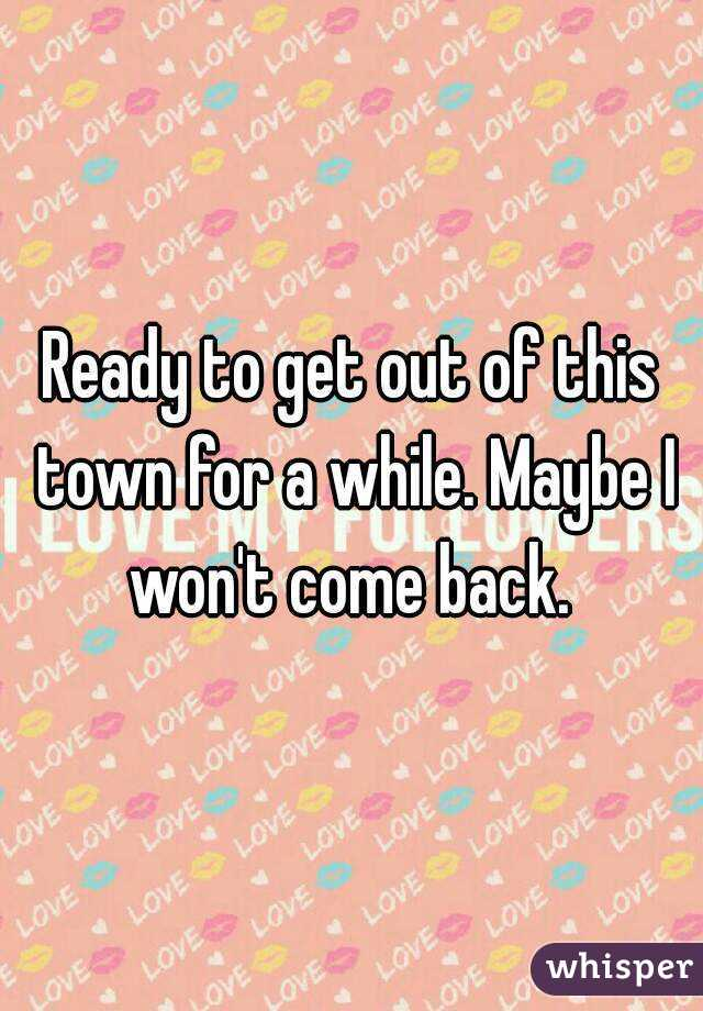 Ready to get out of this town for a while. Maybe I won't come back.