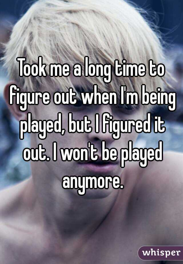 Took me a long time to figure out when I'm being played, but I figured it out. I won't be played anymore.