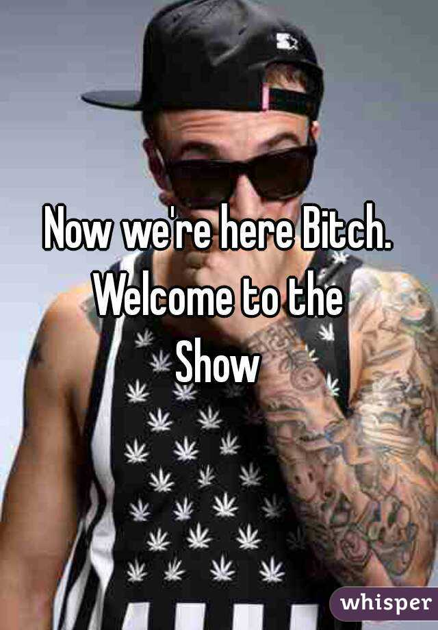 Now we're here Bitch. Welcome to the  Show