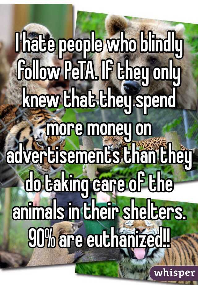 I hate people who blindly follow PeTA. If they only knew that they spend more money on advertisements than they do taking care of the animals in their shelters. 90% are euthanized!!
