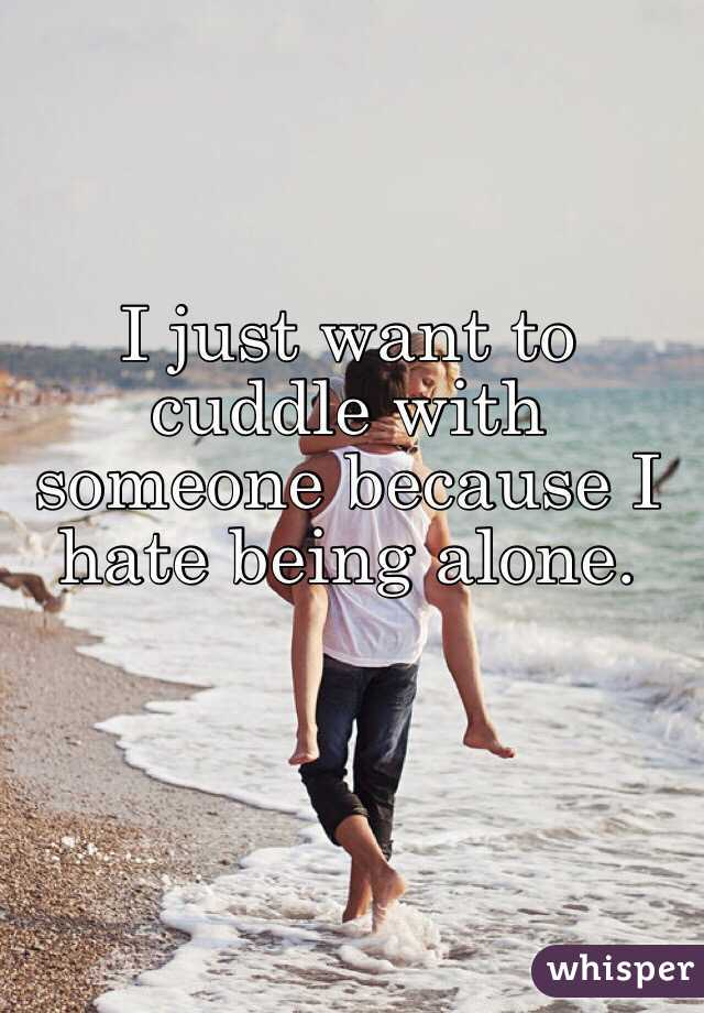 I just want to cuddle with someone because I hate being alone.