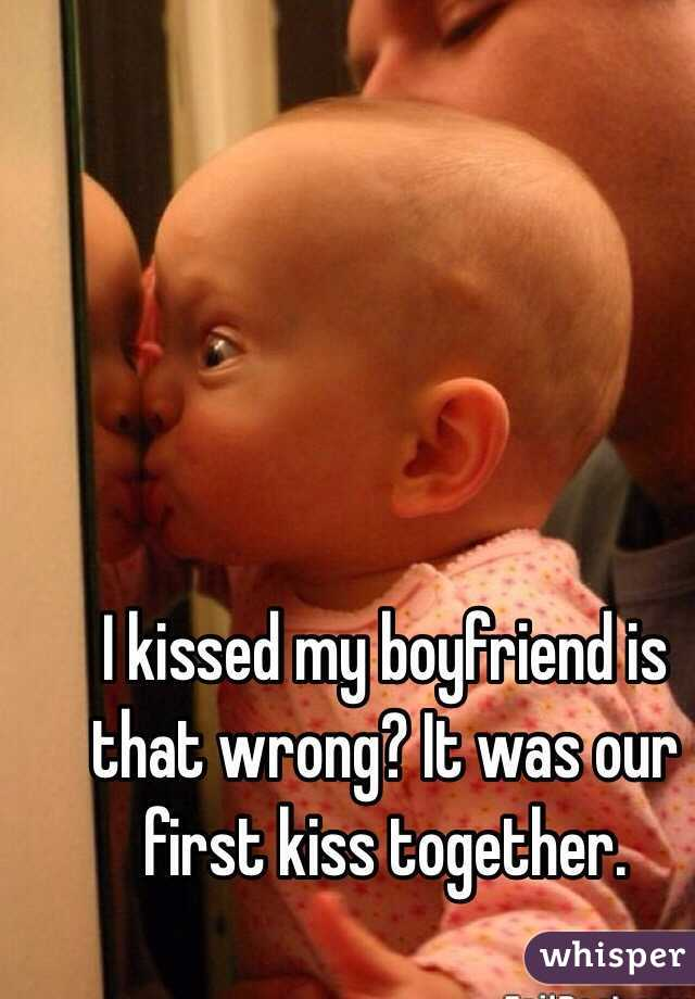 I kissed my boyfriend is that wrong? It was our first kiss together.
