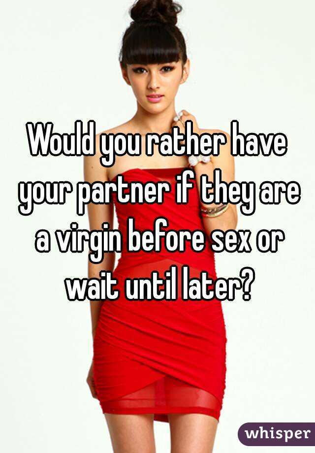 Would you rather have your partner if they are a virgin before sex or wait until later?