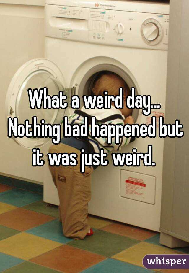 What a weird day... Nothing bad happened but it was just weird.