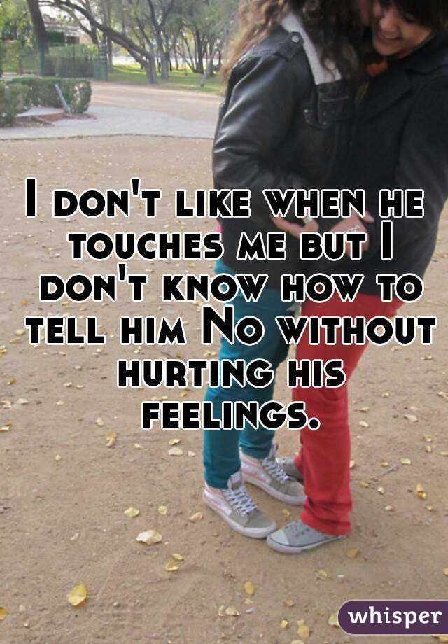 I don't like when he touches me but I don't know how to tell him No without hurting his feelings.