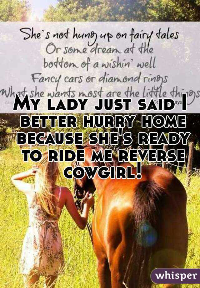 My lady just said I better hurry home because she's ready to ride me reverse cowgirl!