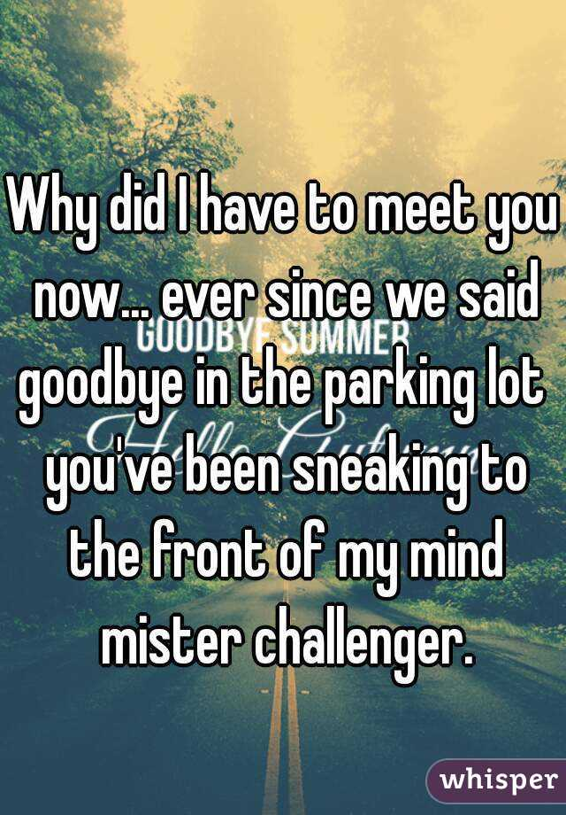 Why did I have to meet you now... ever since we said goodbye in the parking lot  you've been sneaking to the front of my mind mister challenger.