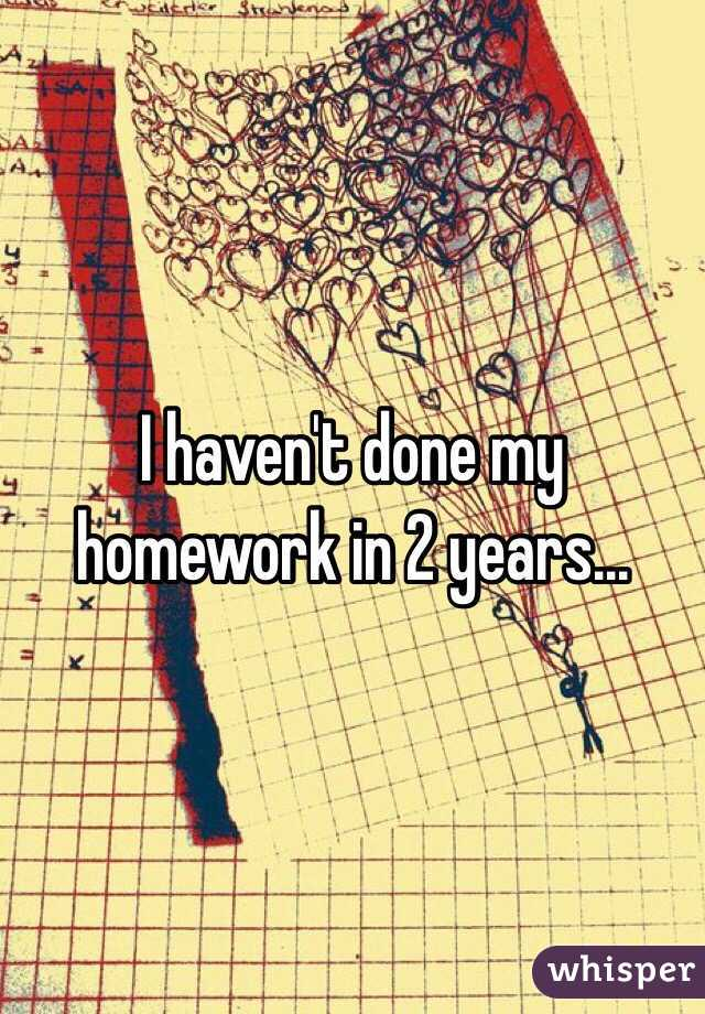I haven't done my homework in 2 years...