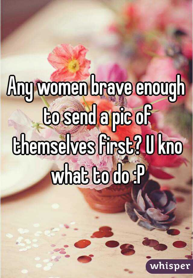 Any women brave enough to send a pic of themselves first? U kno what to do :P