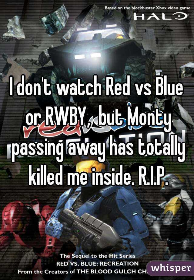 I don't watch Red vs Blue or RWBY,  but Monty passing away has totally killed me inside. R.I.P.