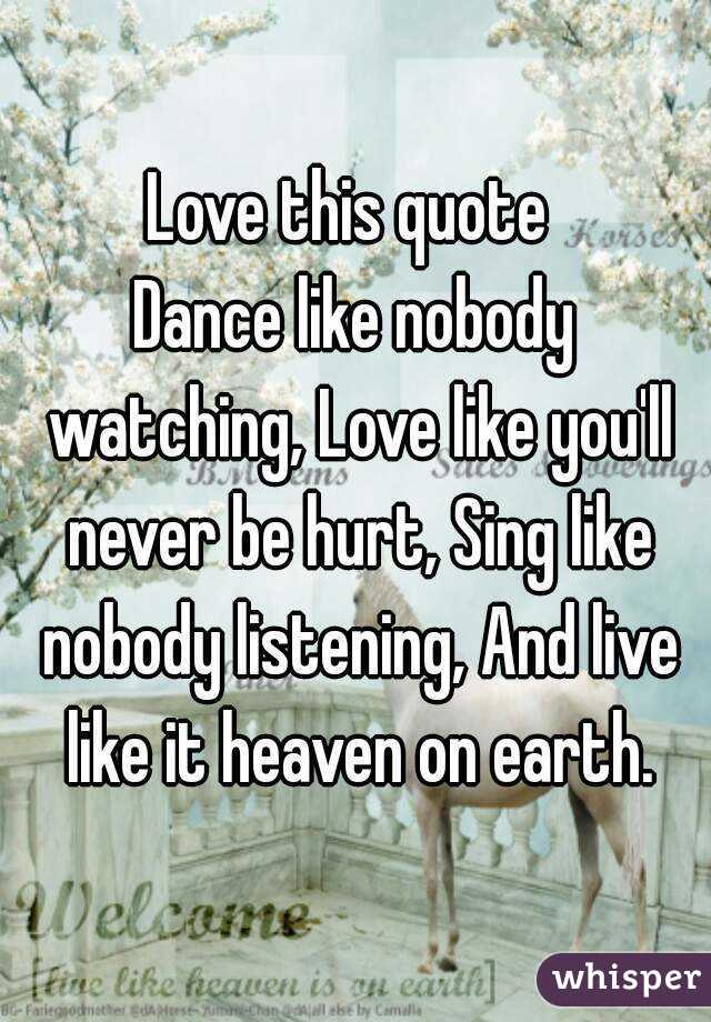 Love this quote  Dance like nobody watching, Love like you'll never be hurt, Sing like nobody listening, And live like it heaven on earth.