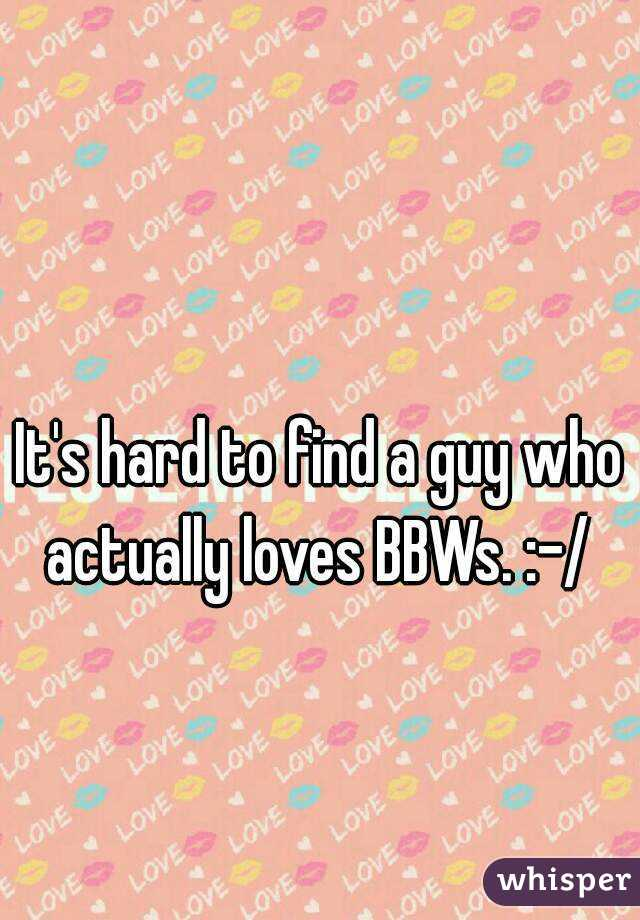 It's hard to find a guy who actually loves BBWs. :-/