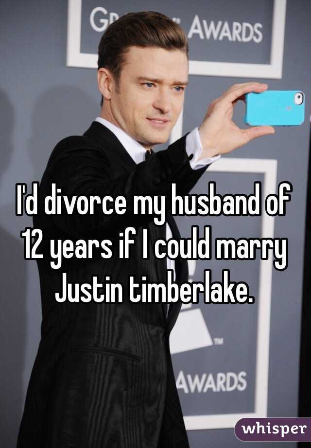 I'd divorce my husband of 12 years if I could marry Justin timberlake.
