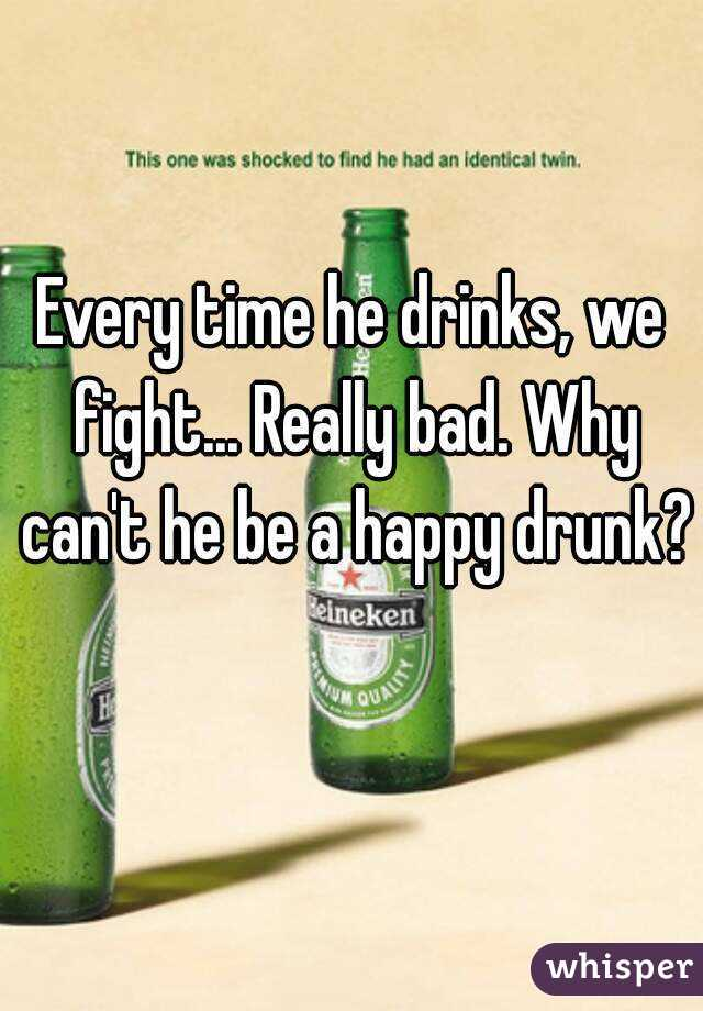 Every time he drinks, we fight... Really bad. Why can't he be a happy drunk?