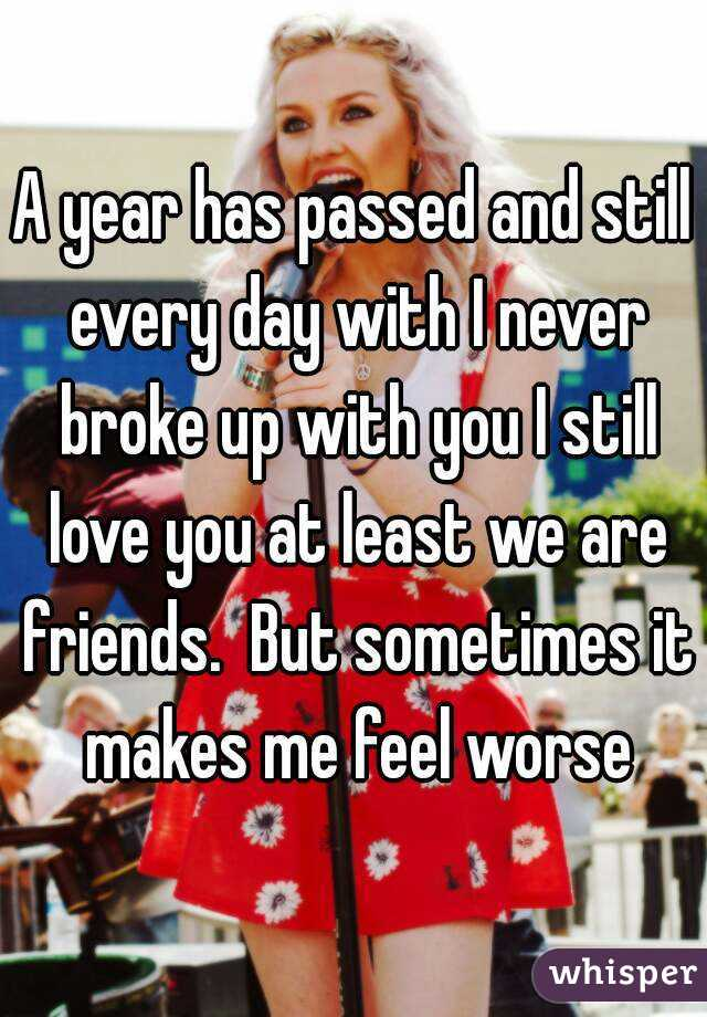 A year has passed and still every day with I never broke up with you I still love you at least we are friends.  But sometimes it makes me feel worse