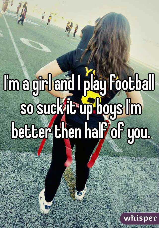 I'm a girl and I play football so suck it up boys I'm better then half of you.