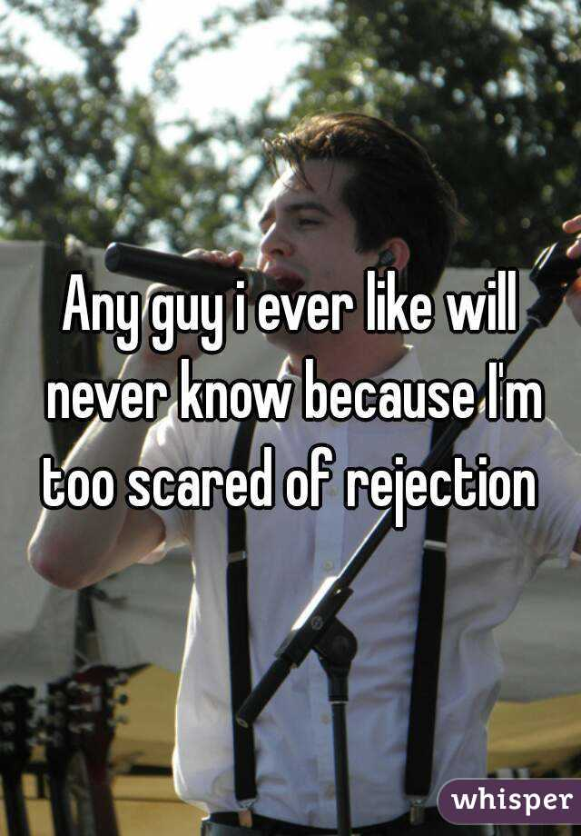 Any guy i ever like will never know because I'm too scared of rejection