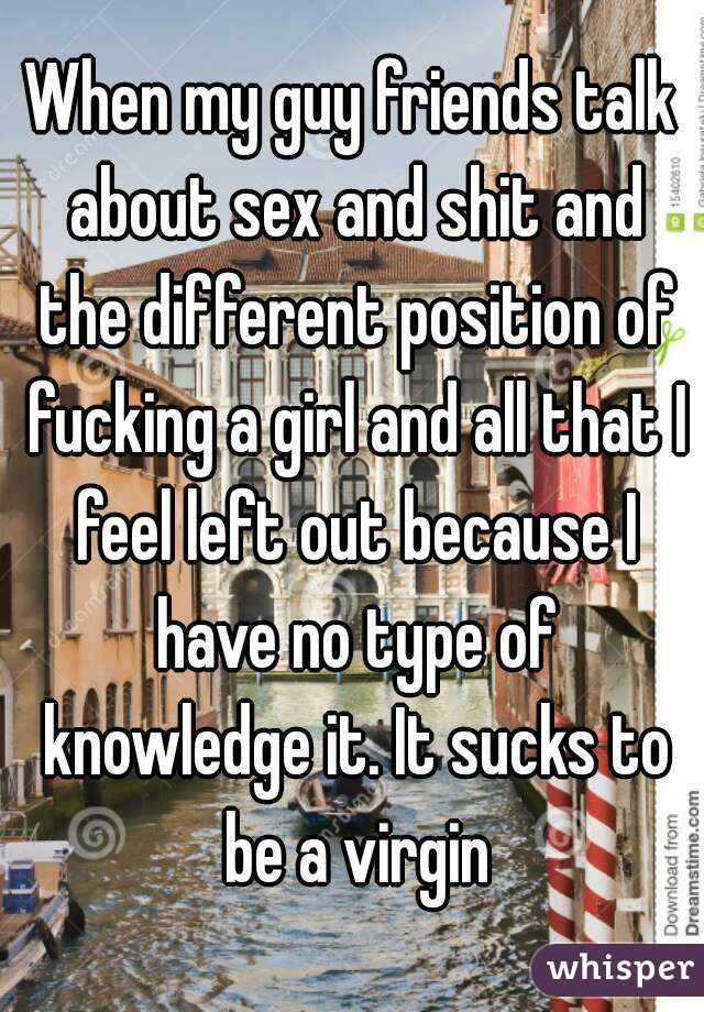 When my guy friends talk about sex and shit and the different position of fucking a girl and all that I feel left out because I have no type of knowledge it. It sucks to be a virgin