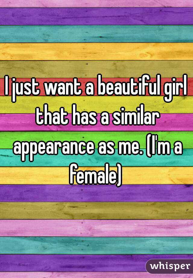 I just want a beautiful girl that has a similar appearance as me. (I'm a female)