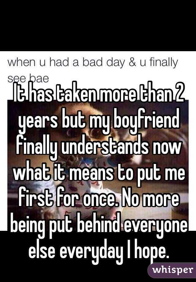 It has taken more than 2 years but my boyfriend finally understands now what it means to put me first for once. No more being put behind everyone else everyday I hope.