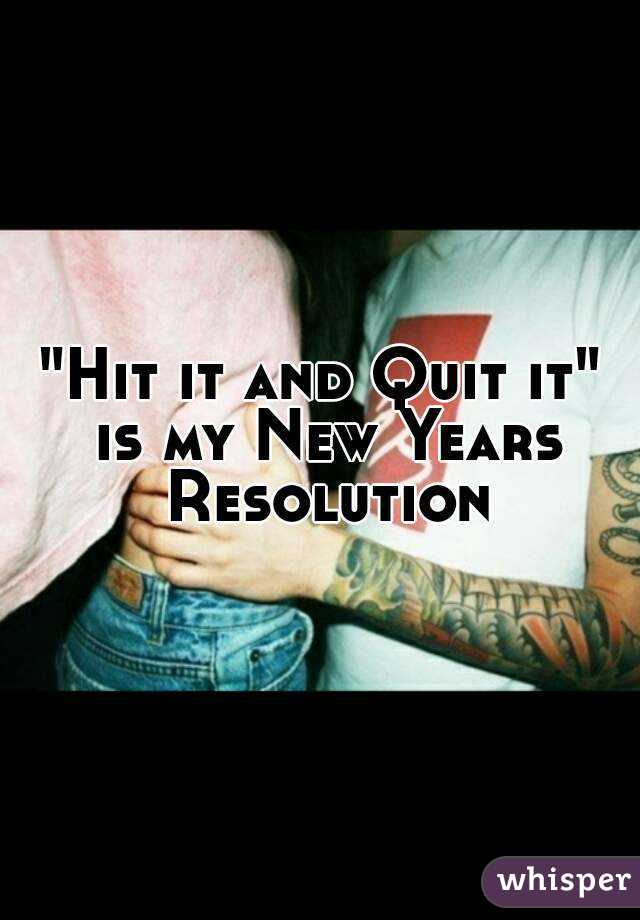 """""""Hit it and Quit it"""" is my New Years Resolution"""