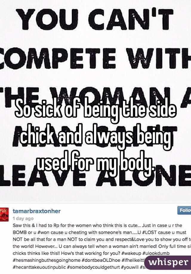 So sick of being the side chick and always being used for my body.