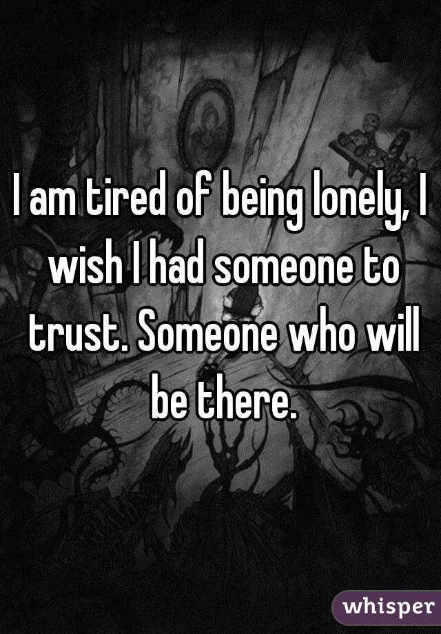 I am tired of being lonely, I wish I had someone to trust. Someone who will be there.