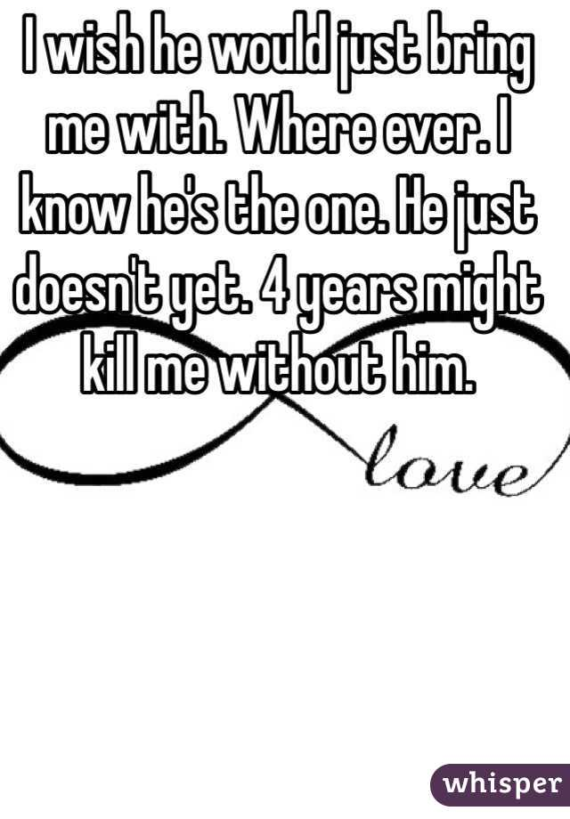 I wish he would just bring me with. Where ever. I know he's the one. He just doesn't yet. 4 years might kill me without him.